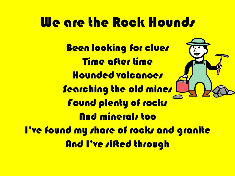 We are the Rock Hounds Been looking for clues Time after time Hounded volcanoes Searching the old mines Found plenty of rocks And minerals too I've found my share of rocks and granite And I've sifted through