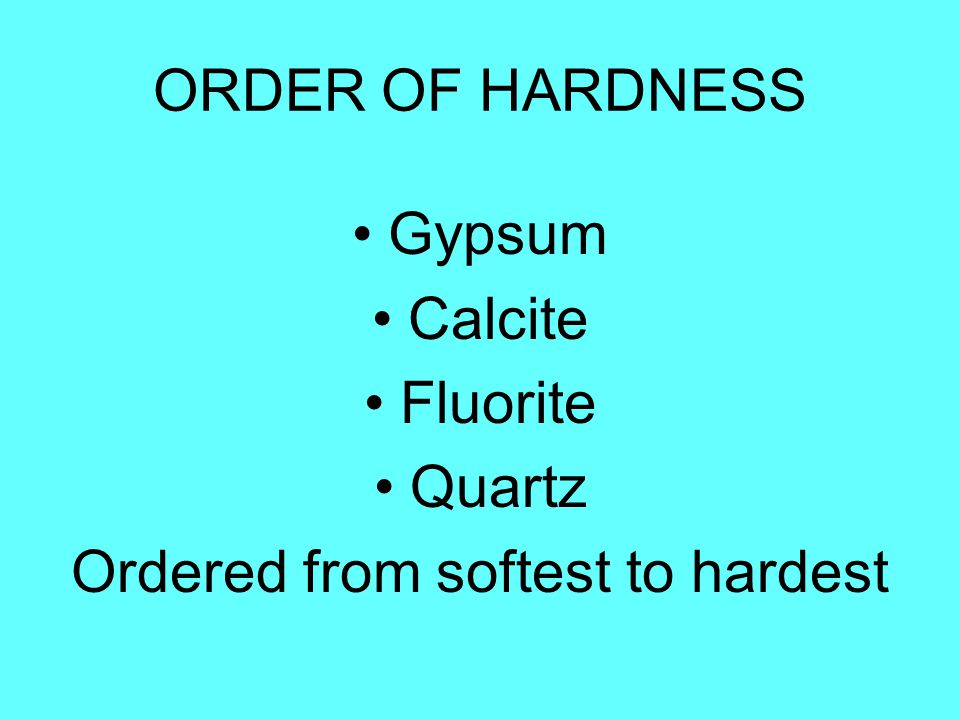 ORDER OF HARDNESS Gypsum Calcite Fluorite Quartz Ordered from softest to hardest