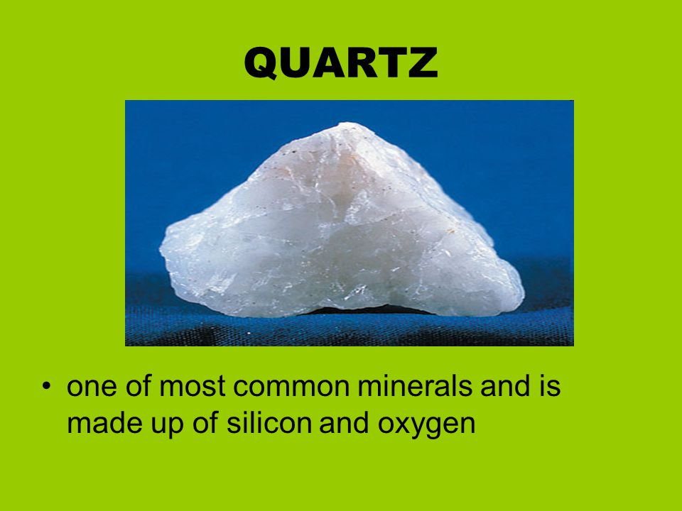 QUARTZ one of most common minerals and is made up of silicon and oxygen