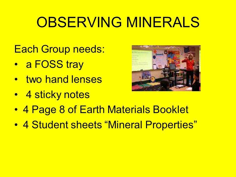 OBSERVING MINERALS Each Group needs: a FOSS tray two hand lenses 4 sticky notes 4 Page 8 of Earth Materials Booklet 4 Student sheets Mineral Properties