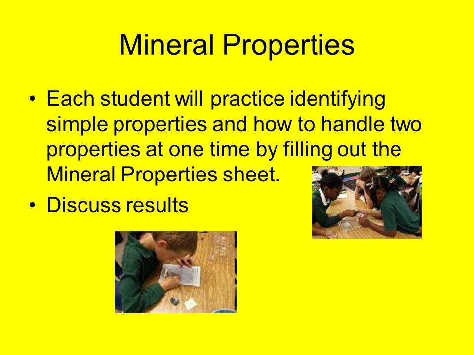 Mineral Properties Each student will practice identifying simple properties and how to handle two properties at one time by filling out the Mineral Properties sheet.