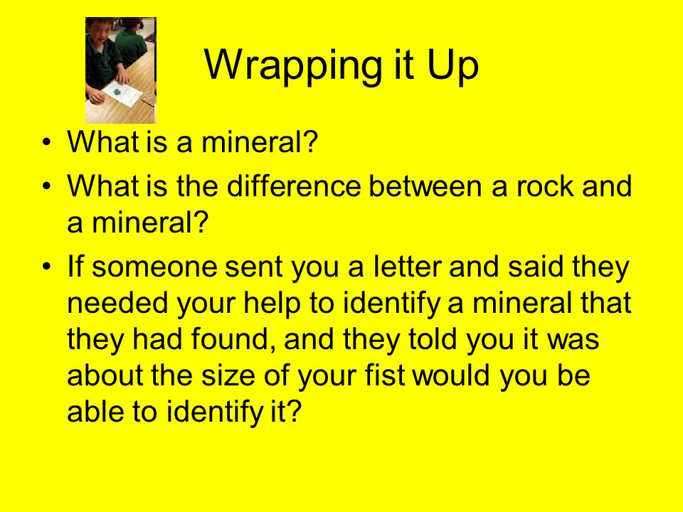 Wrapping it Up What is a mineral. What is the difference between a rock and a mineral.