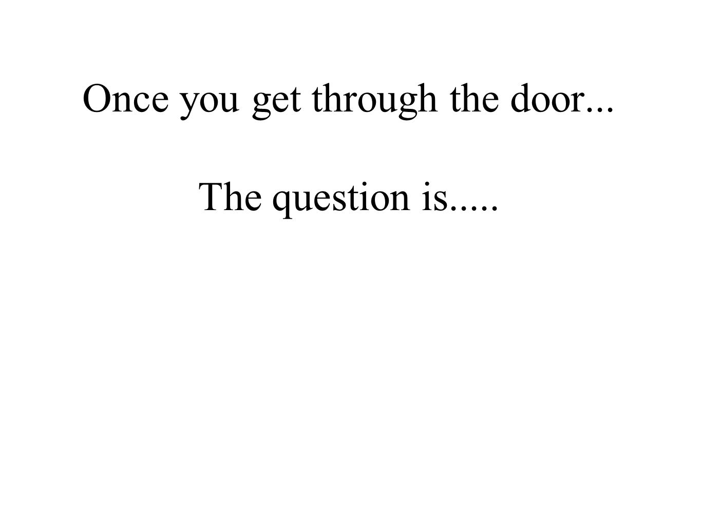 Once you get through the door... The question is.....