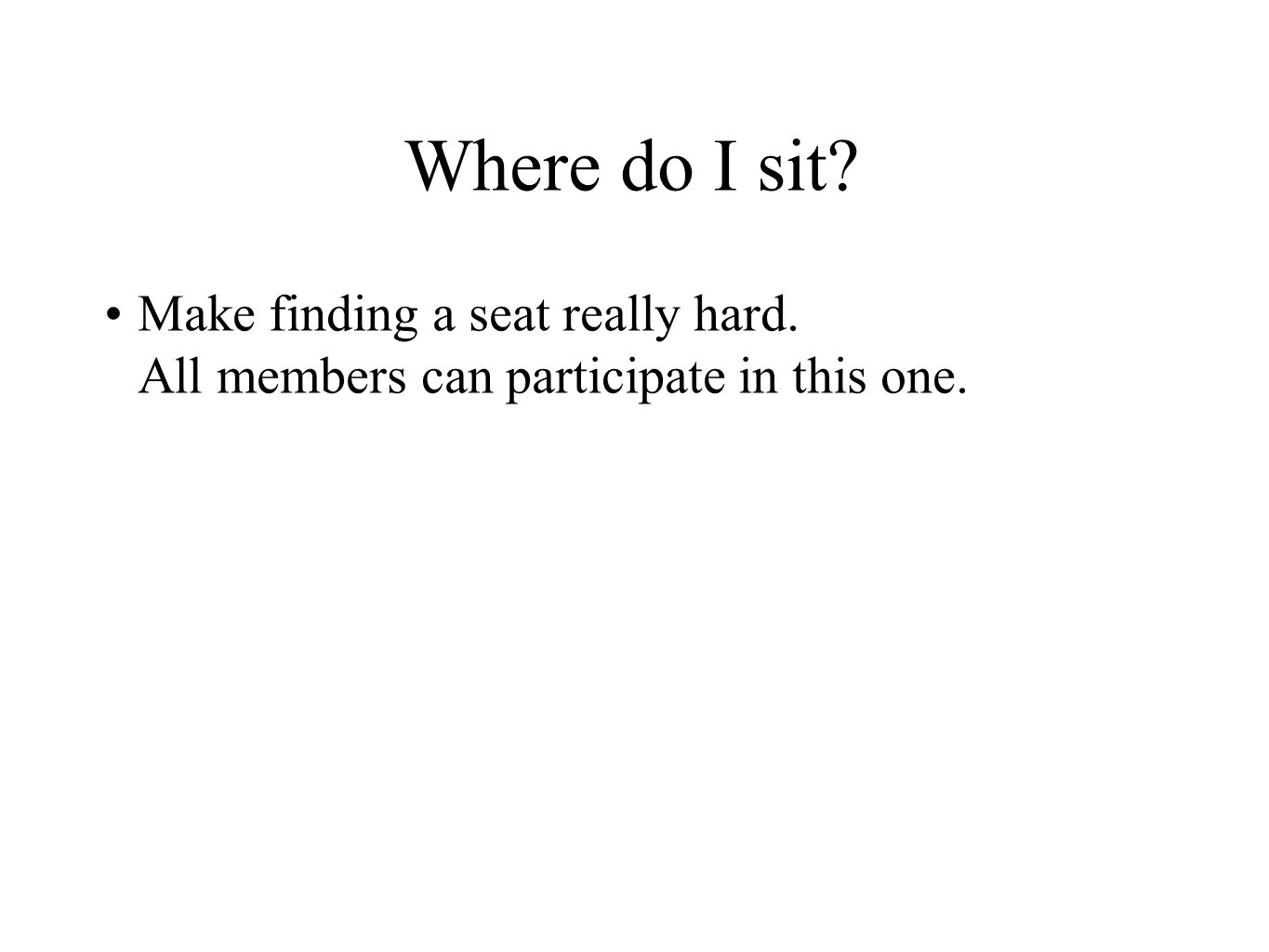 Make finding a seat really hard. All members can participate in this one.