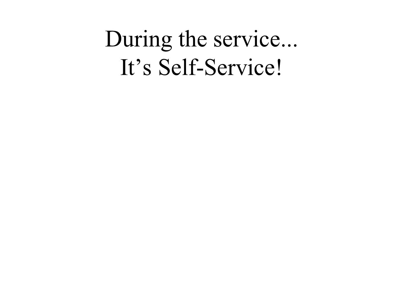 During the service... It's Self-Service!