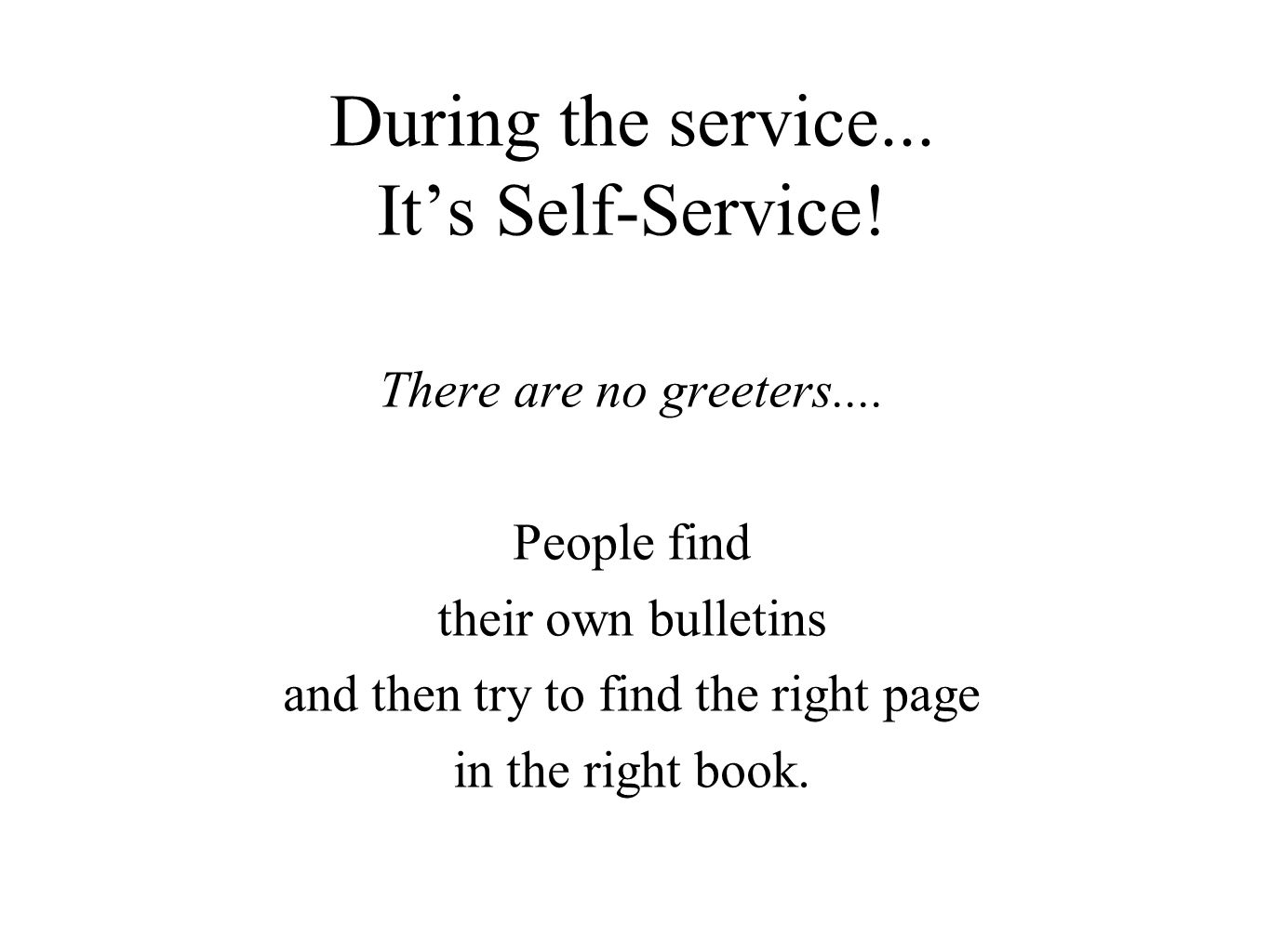 During the service...It's Self-Service. There are no greeters....