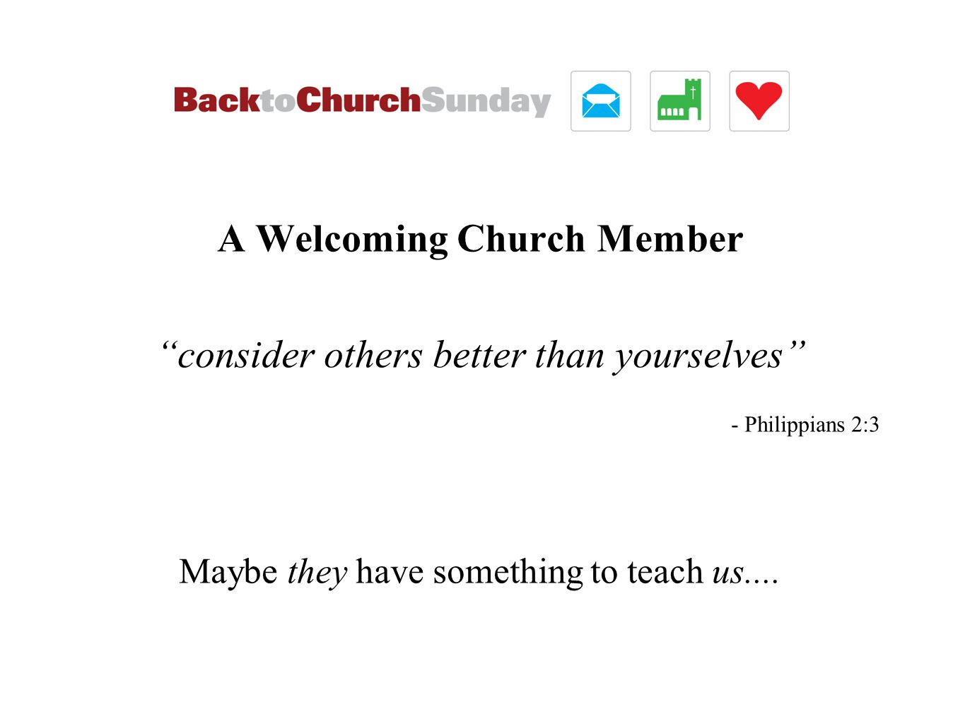 A Welcoming Church Member consider others better than yourselves - Philippians 2:3 Maybe they have something to teach us....