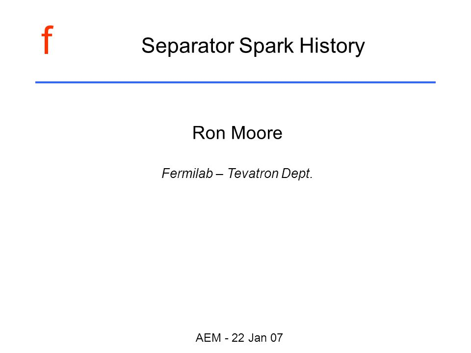 f AEM - 22 Jan 07 Separator Spark History Ron Moore Fermilab – Tevatron Dept.