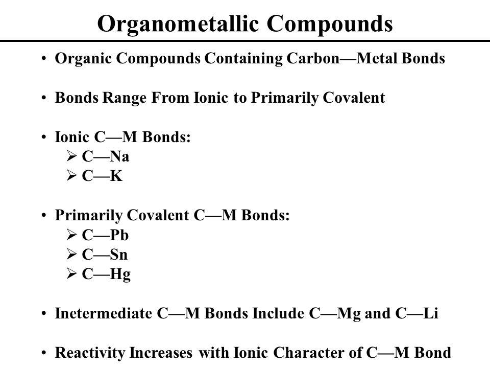 Organometallic Compounds Organic Compounds Containing Carbon—Metal Bonds Bonds Range From Ionic to Primarily Covalent Ionic C—M Bonds:  C—Na  C—K Pr