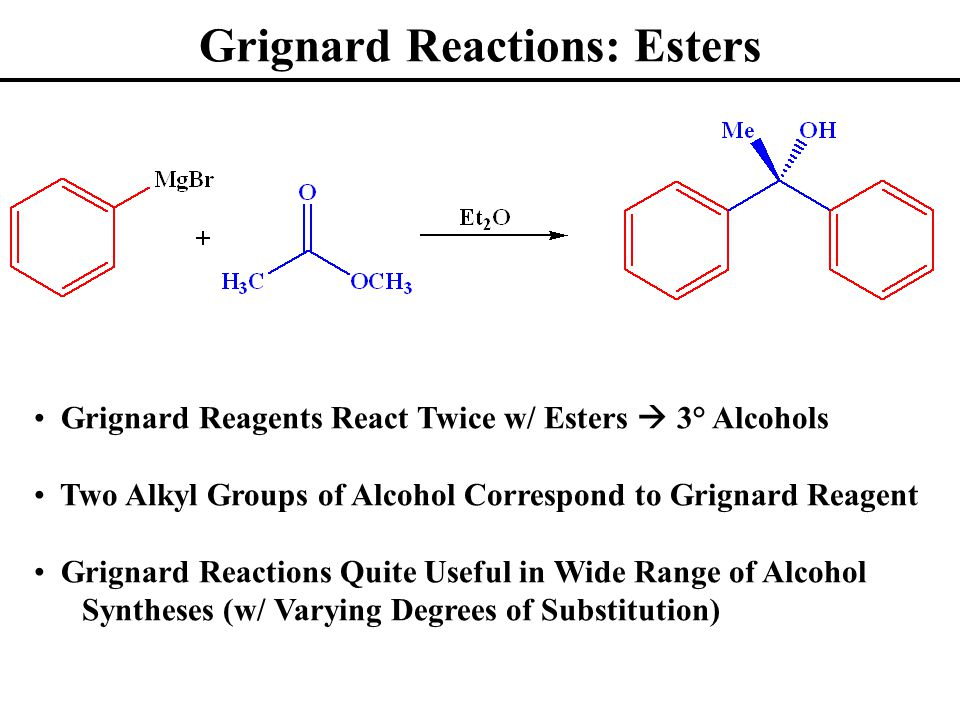 Grignard Reactions: Esters Grignard Reagents React Twice w/ Esters  3° Alcohols Two Alkyl Groups of Alcohol Correspond to Grignard Reagent Grignard Reactions Quite Useful in Wide Range of Alcohol Syntheses (w/ Varying Degrees of Substitution)