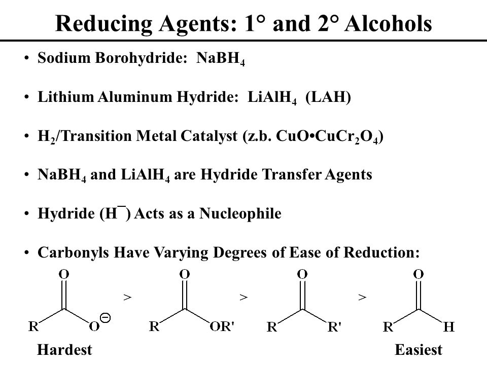Reducing Agents: 1° and 2° Alcohols Sodium Borohydride: NaBH 4 Lithium Aluminum Hydride: LiAlH 4 (LAH) H 2 /Transition Metal Catalyst (z.b. CuOCuCr 2