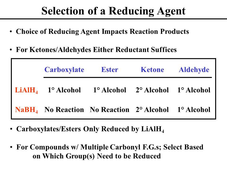 Selection of a Reducing Agent CarboxylateEsterKetoneAldehyde LiAlH 4 1° Alcohol 2° Alcohol1° Alcohol NaBH 4 No Reaction 2° Alcohol1° Alcohol Choice of