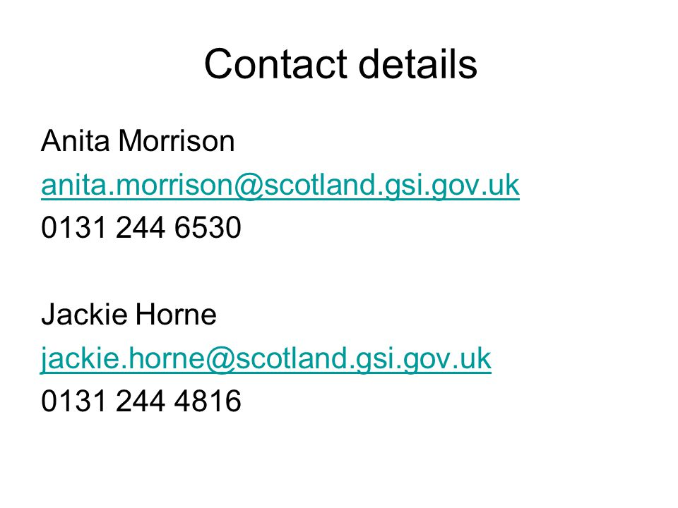 Contact details Anita Morrison anita.morrison@scotland.gsi.gov.uk 0131 244 6530 Jackie Horne jackie.horne@scotland.gsi.gov.uk 0131 244 4816