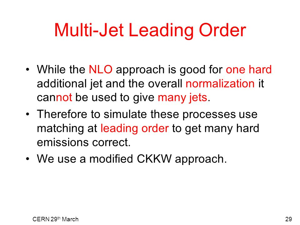 CERN 29 th March29 Multi-Jet Leading Order While the NLO approach is good for one hard additional jet and the overall normalization it cannot be used