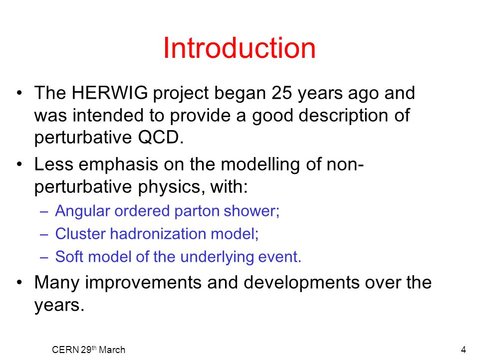 Introduction The HERWIG project began 25 years ago and was intended to provide a good description of perturbative QCD. Less emphasis on the modelling