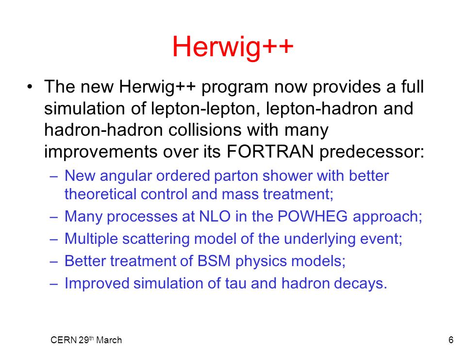 Herwig++ The new Herwig++ program now provides a full simulation of lepton-lepton, lepton-hadron and hadron-hadron collisions with many improvements o