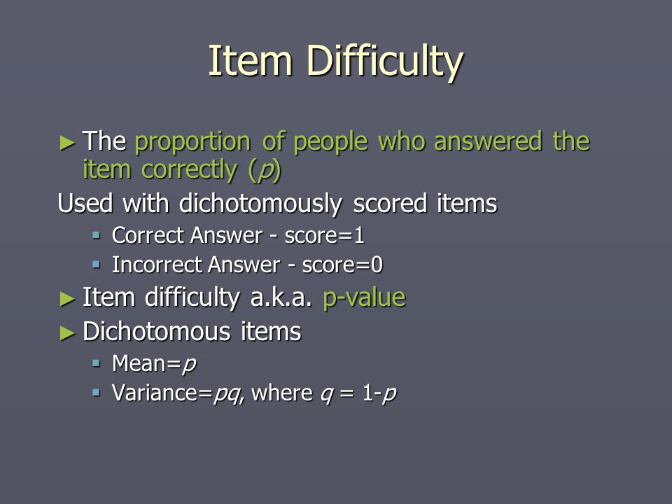 Item Difficulty ► The proportion of people who answered the item correctly (p) Used with dichotomously scored items  Correct Answer - score=1  Incorrect Answer - score=0 ► Item difficulty a.k.a.
