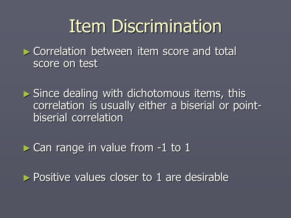 Item Discrimination ► Correlation between item score and total score on test ► Since dealing with dichotomous items, this correlation is usually either a biserial or point- biserial correlation ► Can range in value from -1 to 1 ► Positive values closer to 1 are desirable