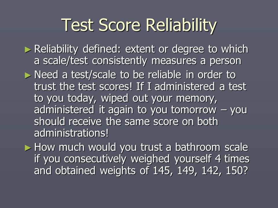 Test Score Reliability ► Reliability defined: extent or degree to which a scale/test consistently measures a person ► Need a test/scale to be reliable in order to trust the test scores.