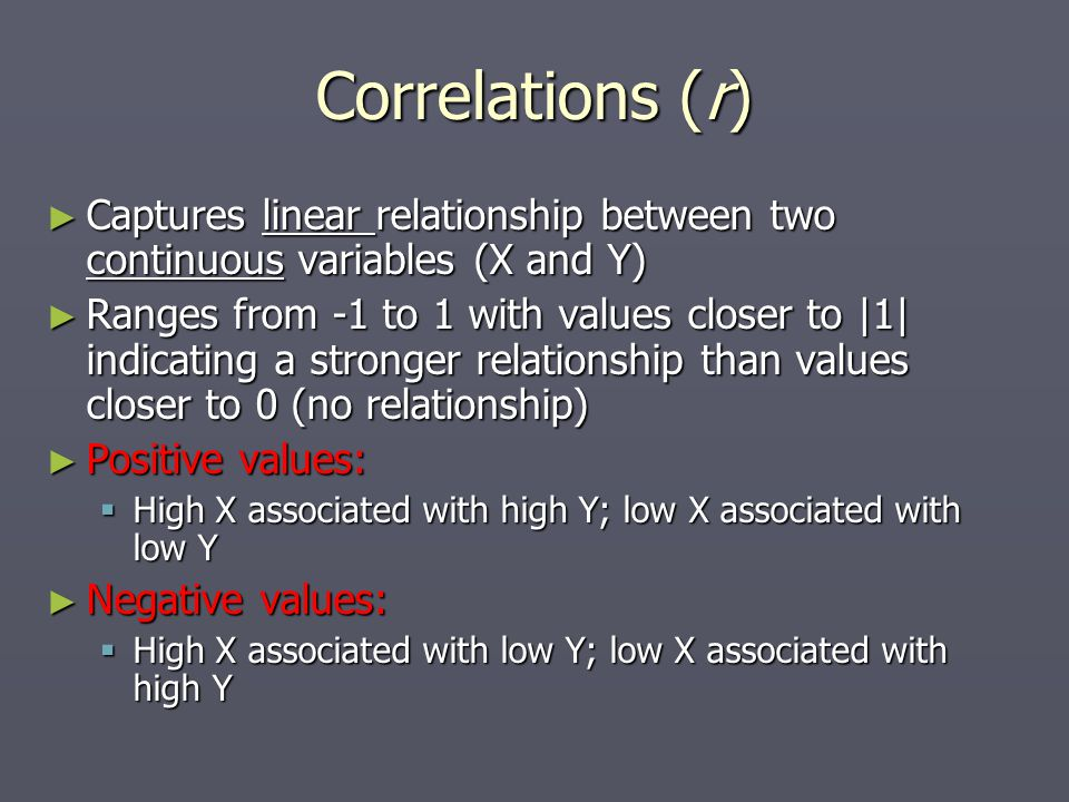 Correlations (r) ► Captures linear relationship between two continuous variables (X and Y) ► Ranges from -1 to 1 with values closer to |1| indicating a stronger relationship than values closer to 0 (no relationship) ► Positive values:  High X associated with high Y; low X associated with low Y ► Negative values:  High X associated with low Y; low X associated with high Y