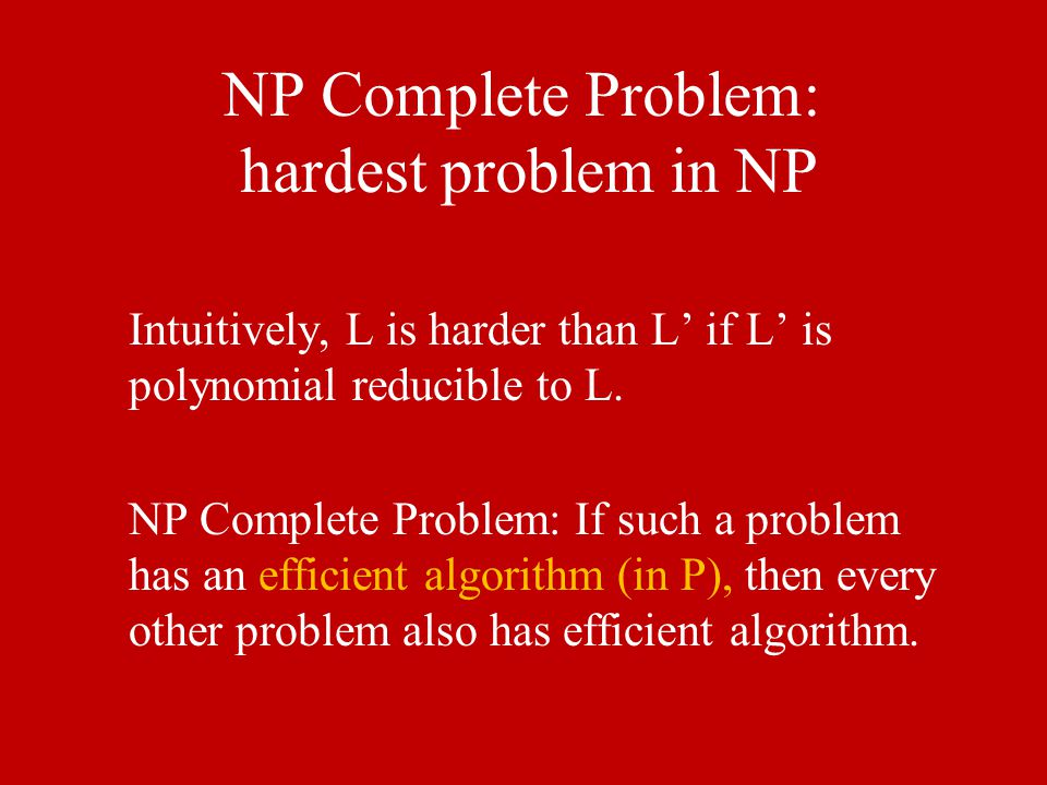 NP Complete Problem: hardest problem in NP Intuitively, L is harder than L' if L' is polynomial reducible to L. NP Complete Problem: If such a problem