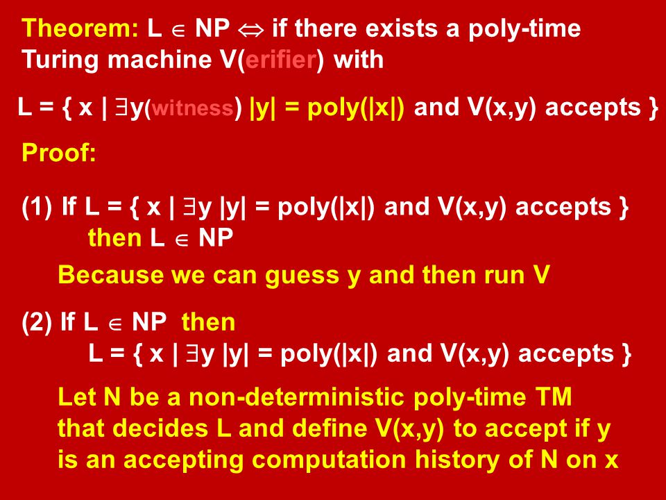 Theorem: L  NP  if there exists a poly-time Turing machine V(erifier) with L = { x |  y (witness ) |y| = poly(|x|) and V(x,y) accepts } Proof: (1)
