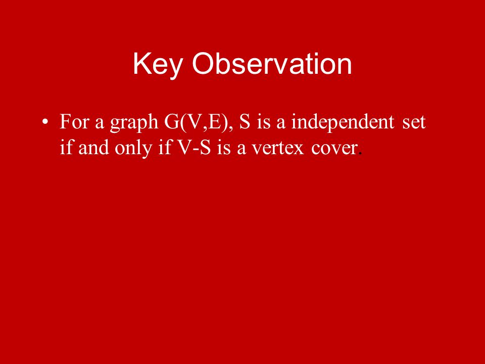 Key Observation For a graph G(V,E), S is a independent set if and only if V-S is a vertex cover.