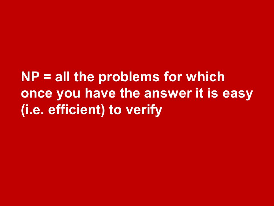 NP = all the problems for which once you have the answer it is easy (i.e. efficient) to verify