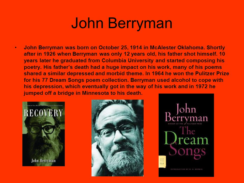 John Berryman John Berryman was born on October 25, 1914 in McAlester Oklahoma. Shortly after in 1926 when Berryman was only 12 years old, his father