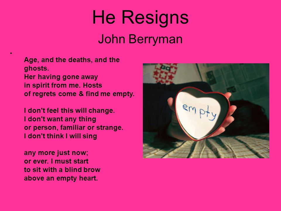 He Resigns John Berryman Age, and the deaths, and the ghosts. Her having gone away in spirit from me. Hosts of regrets come & find me empty. I don't f