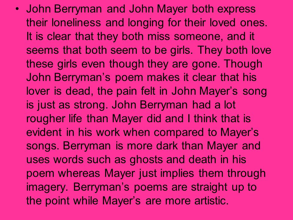 John Berryman and John Mayer both express their loneliness and longing for their loved ones. It is clear that they both miss someone, and it seems tha