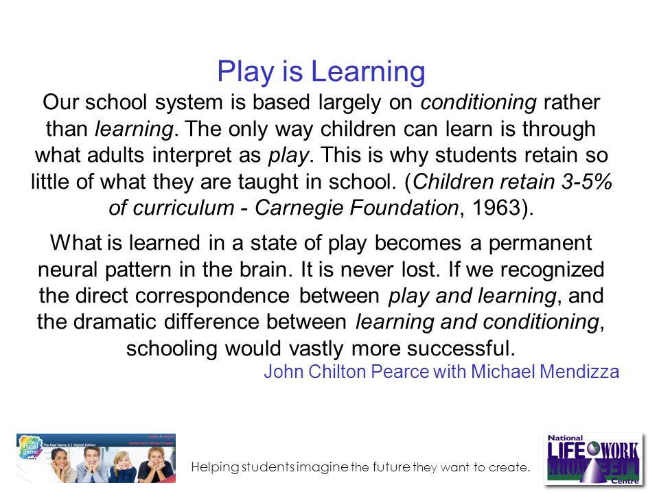 Play is Learning Our school system is based largely on conditioning rather than learning.