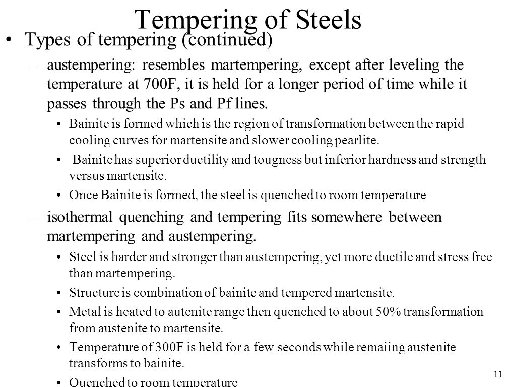 11 Tempering of Steels Types of tempering (continued) –austempering: resembles martempering, except after leveling the temperature at 700F, it is held for a longer period of time while it passes through the Ps and Pf lines.