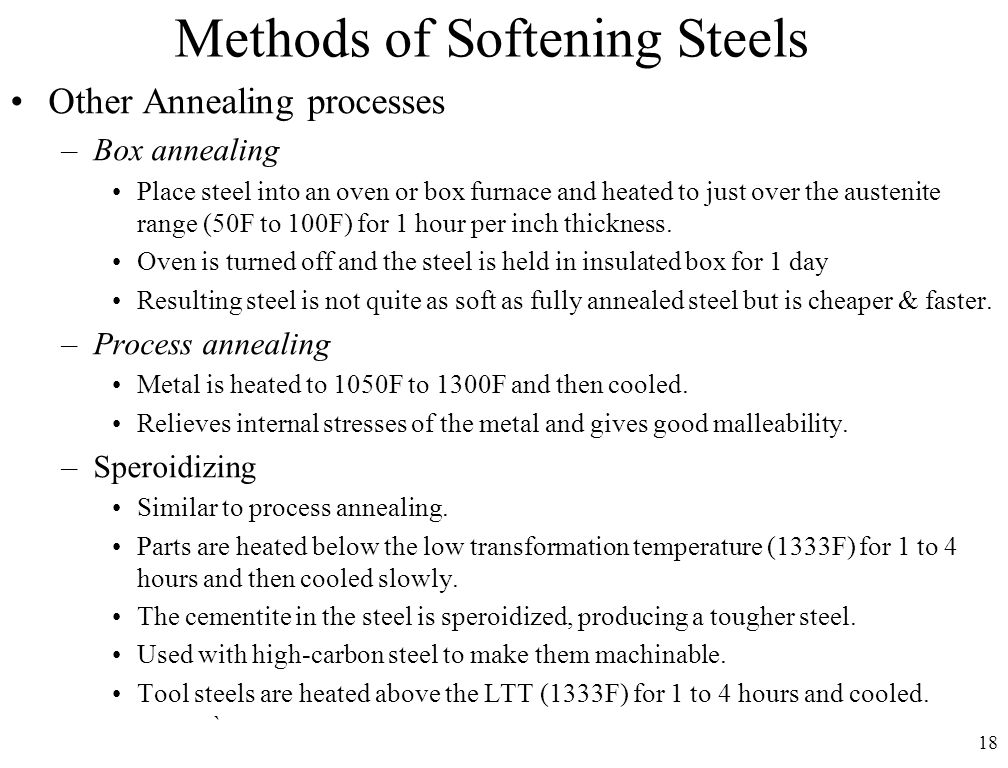 18 Methods of Softening Steels Other Annealing processes –Box annealing Place steel into an oven or box furnace and heated to just over the austenite range (50F to 100F) for 1 hour per inch thickness.