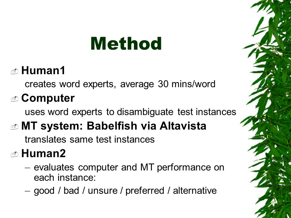 Method  Human1 creates word experts, average 30 mins/word  Computer uses word experts to disambiguate test instances  MT system: Babelfish via Altavista translates same test instances  Human2 –evaluates computer and MT performance on each instance: –good / bad / unsure / preferred / alternative