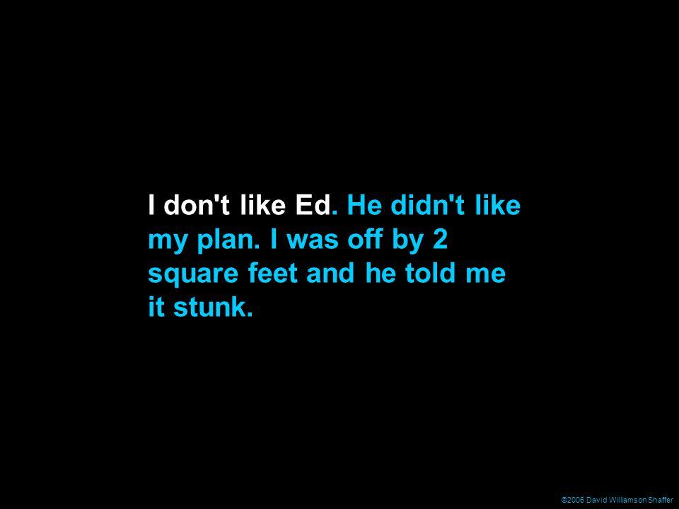 ©2006 David Williamson Shaffer I don t like Ed. He didn t like my plan.