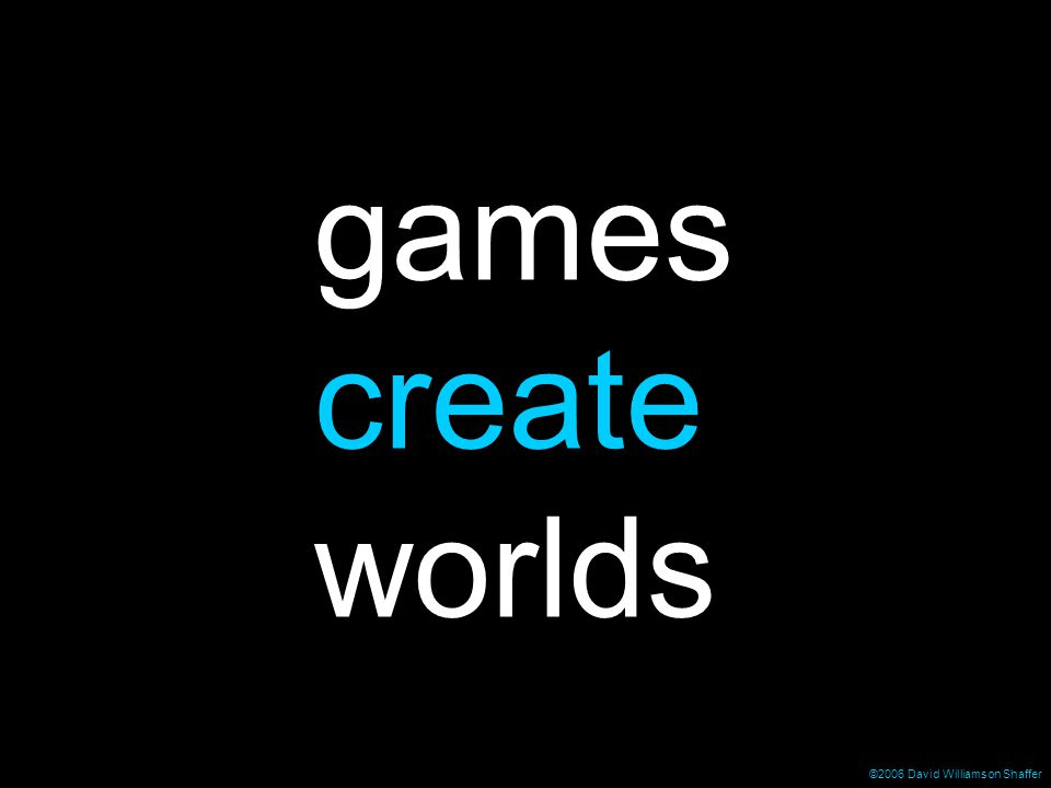 ©2006 David Williamson Shaffer games create worlds