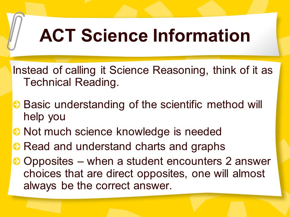 ACT Science Information Instead of calling it Science Reasoning, think of it as Technical Reading.