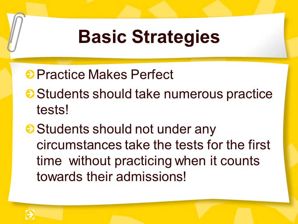Basic Strategies Practice Makes Perfect Students should take numerous practice tests.
