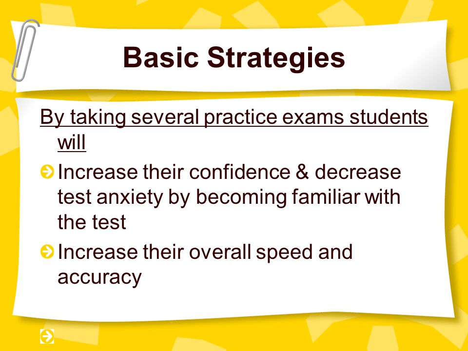 Basic Strategies By taking several practice exams students will Increase their confidence & decrease test anxiety by becoming familiar with the test Increase their overall speed and accuracy