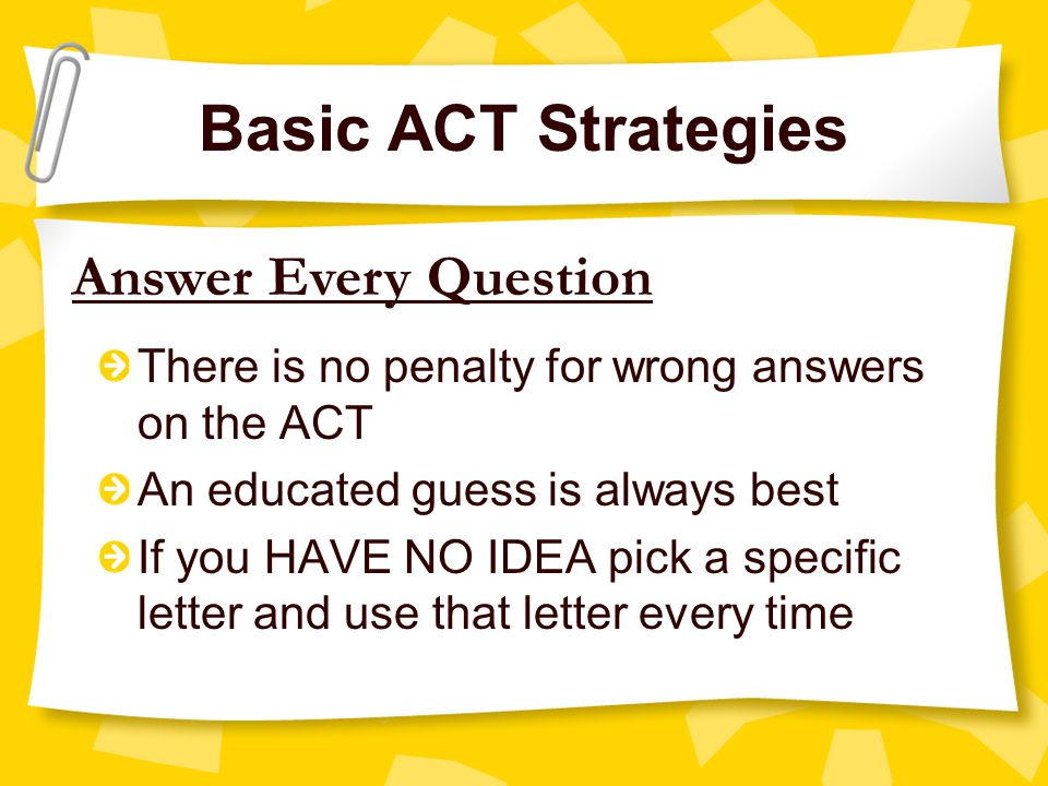Basic ACT Strategies Answer Every Question There is no penalty for wrong answers on the ACT An educated guess is always best If you HAVE NO IDEA pick a specific letter and use that letter every time
