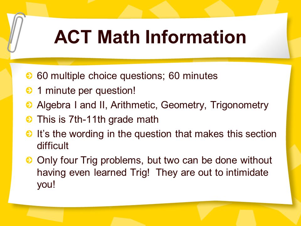 ACT Math Information 60 multiple choice questions; 60 minutes 1 minute per question.