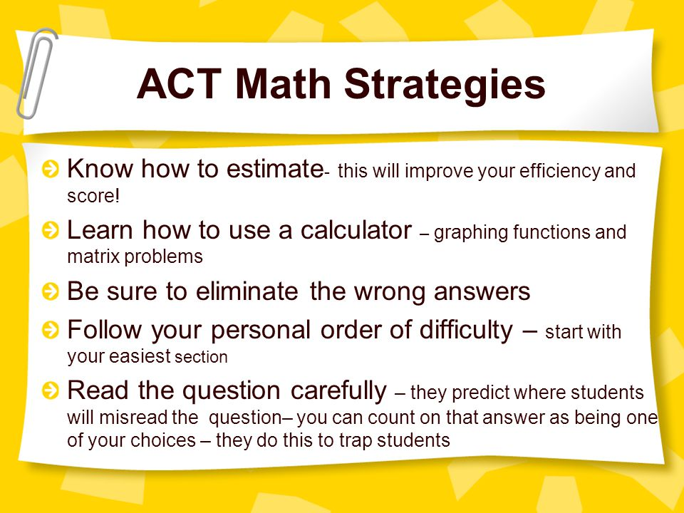 ACT Math Strategies Know how to estimate - this will improve your efficiency and score.