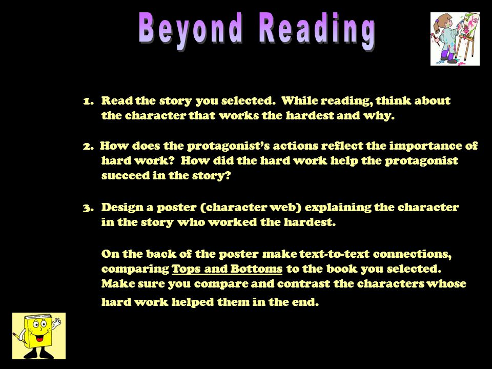 1.Read the story you selected. While reading, think about the character that works the hardest and why. 2. 2. How does the protagonist's actions refle