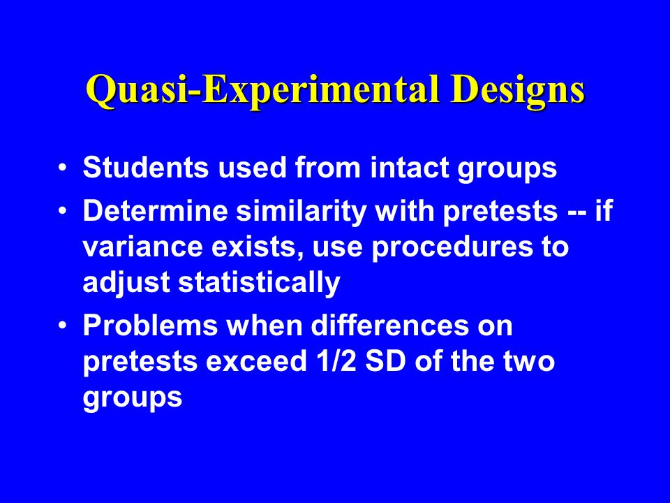 Quasi-Experimental Designs Students used from intact groups Determine similarity with pretests -- if variance exists, use procedures to adjust statistically Problems when differences on pretests exceed 1/2 SD of the two groups