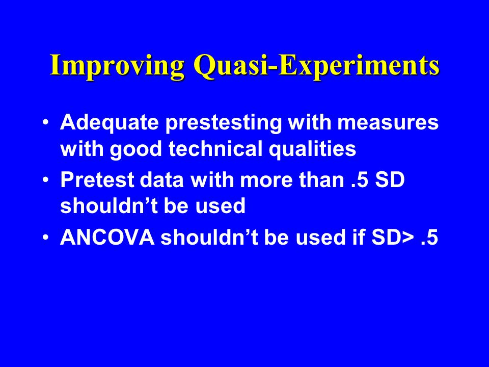 Improving Quasi-Experiments Adequate prestesting with measures with good technical qualities Pretest data with more than.5 SD shouldn't be used ANCOVA shouldn't be used if SD>.5