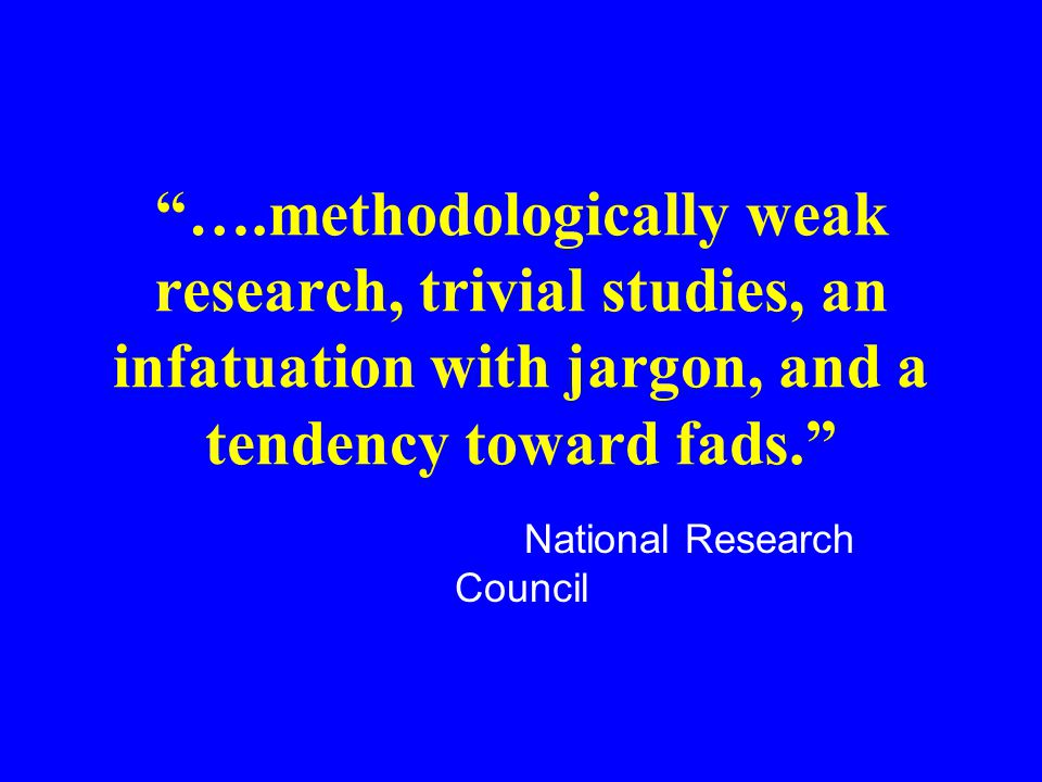 ….methodologically weak research, trivial studies, an infatuation with jargon, and a tendency toward fads. National Research Council
