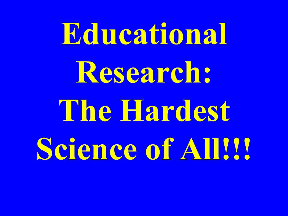 Educational Research: The Hardest Science of All!!!