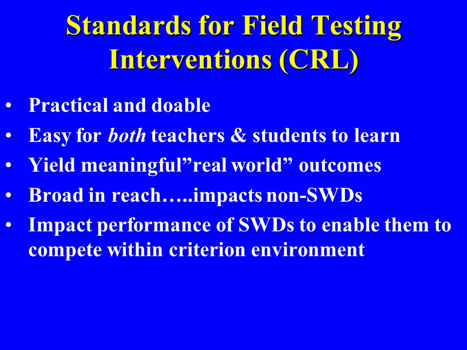 Standards for Field Testing Interventions (CRL) Practical and doable Easy for both teachers & students to learn Yield meaningful real world outcomes Broad in reach…..impacts non-SWDs Impact performance of SWDs to enable them to compete within criterion environment
