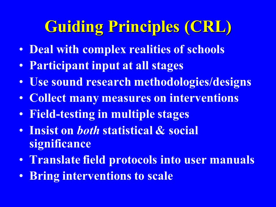 Guiding Principles (CRL) Deal with complex realities of schools Participant input at all stages Use sound research methodologies/designs Collect many measures on interventions Field-testing in multiple stages Insist on both statistical & social significance Translate field protocols into user manuals Bring interventions to scale